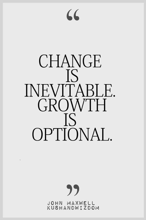 I love this quote 'Change is Inevitable growth is optional' the method is simple but i like the cvontext it gives an almost meaningful and differetn take on growth and evolution Empowering Quotes