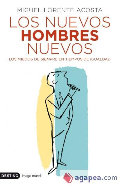 Los nuevos hombres nuevos : los miedos de siempre en tiempos de igualdad / Miguel Lorente Acosta