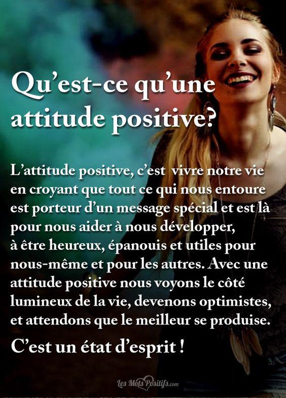 Qu'est-ce qu'une attitude positive? L'attitude positive, c'est vivre notre vie en croyant que tout ce qui nous entoure est porteur d'un message spécial et est là pour nous aider à nous développer, à être heureux, épanouis et utiles pour nous-même et pour les autres. Avec une attitude positive nous voyons le côté lumineux de la...