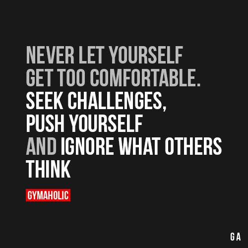 Never Let Yourself Get Too ComfortableSeek challenges, push yourself and ignore what others think.http://www.gymaholic.co: