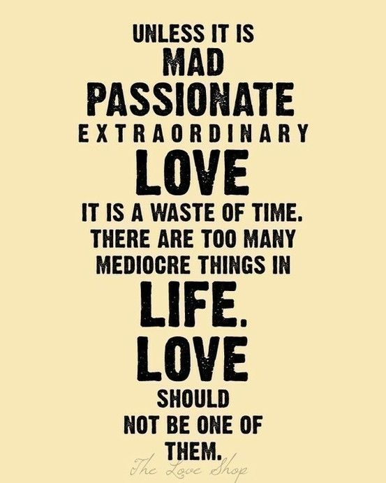 and if all else fails, love living with a mad, passionate, extraordinary love