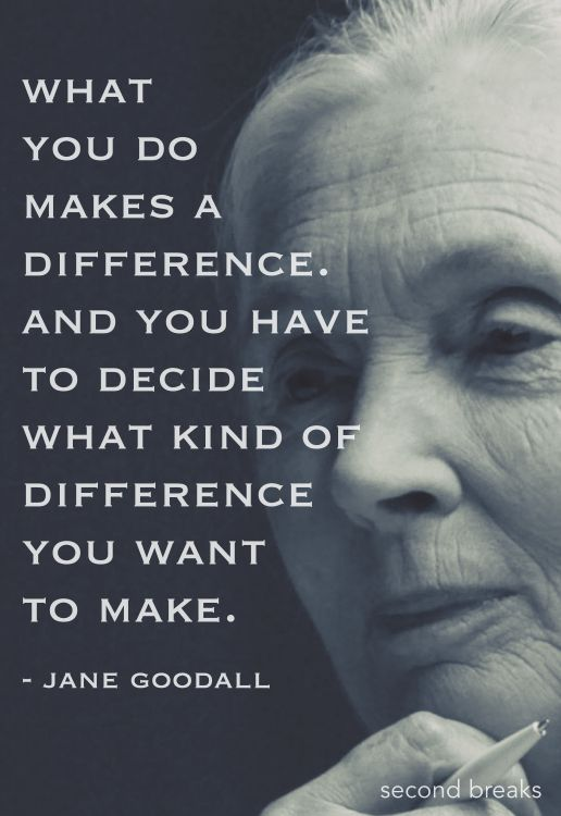 What Jane Goodall said. One of my most favorite quotes...