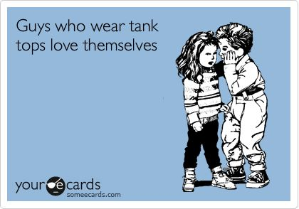 Guys who wear tank tops love themselves.