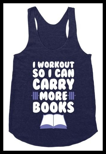 """I work out so I can carry more books"" workout top. Pumpin' It Bookworm Style: Bookish Fitness Apparel - BOOK RIOT:"