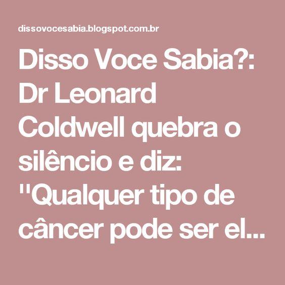 Disso Voce Sabia?: Dr Leonard Coldwell quebra o silêncio e diz: ''Qualquer tipo de câncer pode ser eliminado dentro de 2 a 16 semanas''