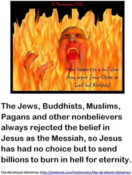 The Jews, Buddhists, Muslims, Pagans and other nonbelievers always rejected the belief in Jesus as the Messiah, so Jesus has had no choice but to send billions to burn in hell for eternity..GIF