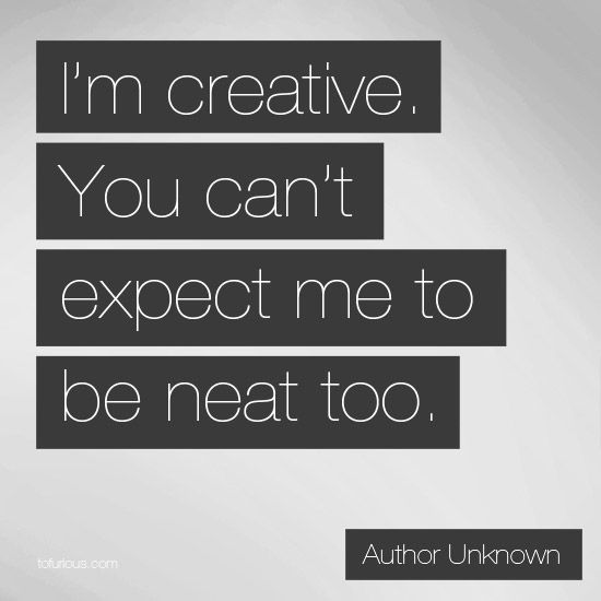 im creative cant expect to be neat too
