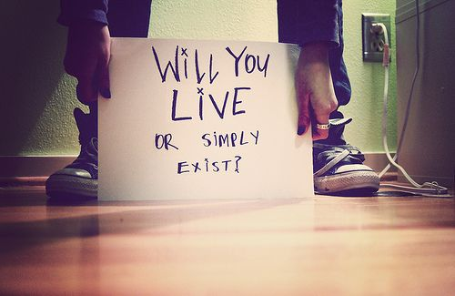 Will you live or simply exist?