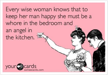 Beautiful Every Wise Woman Knows That To Keep Her Man Happy She Must Be A Whore In  The Bedroom And An Angel In The Kitchen. | Laughter | Pinterest | Wise  Women, ... Pictures
