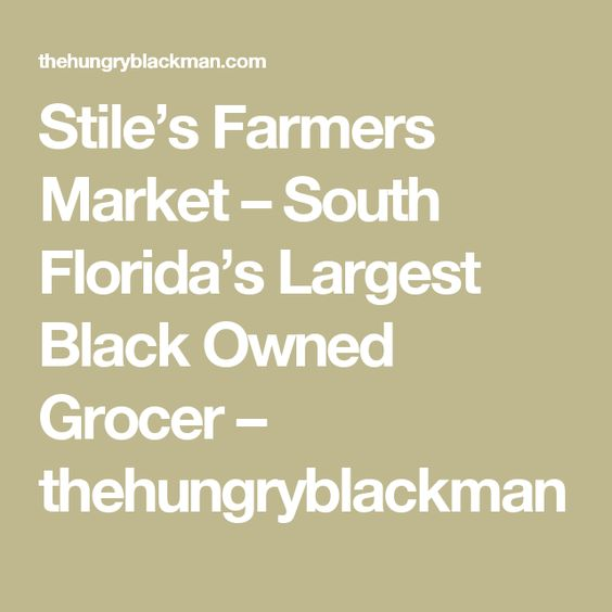 Stile's Farmers Market – South Florida's Largest Black Owned Grocer – thehungryblackman