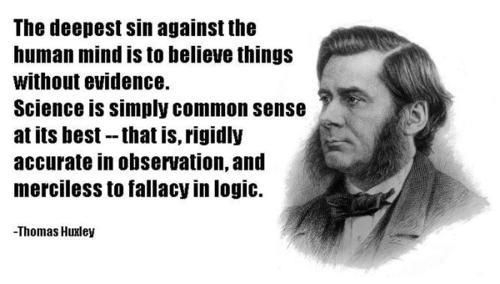 The deepest sin against the human mind is to believe things without evidence. Science is simply common sense at its best - that is, rigidly accurate in observation, and merciless to fallacy in logic. - Thomas Huxley:
