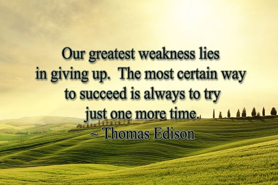 9-22-2014 Our greatest weakness lies in giving up.  The most certain way to succeed is always to try just one more time.  ~ Thomas Edison