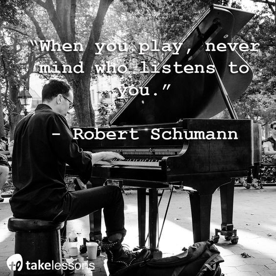 """When you play, never mind who listens to you."" -Robert Schumann:"