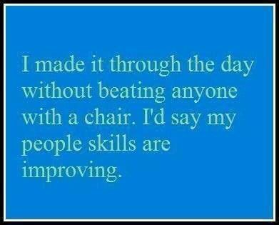 I made it through the day without beating anyone with a chair!