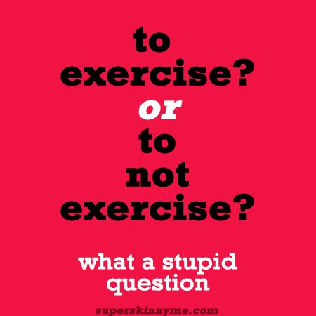 To exercise or not to exercise? Awesome fitness blog!