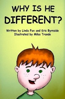 Why Is He Different?  by Linda Fox, Milos Trando, Kris Byrnside    A children's book that deals with the serious issues of Autism, PDD, and ADHD. The soothing illustrations, soft tone and bright characters will leave your child with an open mind, and a light heart – one of compassion and understanding.