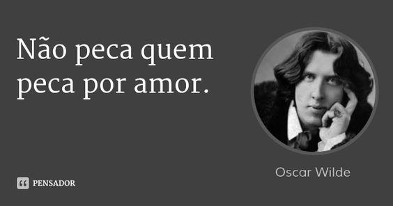 Não peca quem peca por amor. — Oscar Wilde