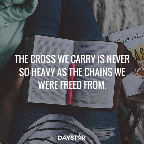 The cross we carry is never so heavy as the chains we were freed from. [Daystar.com]:
