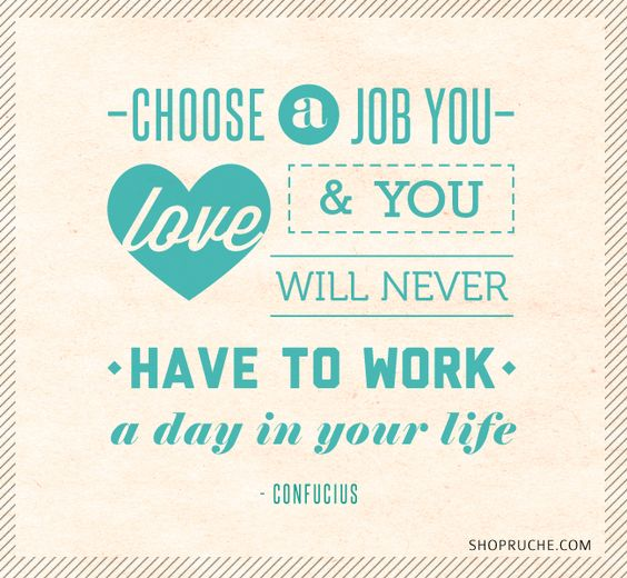 Choose a job you love and you will never have to work a day in your life - Confucius