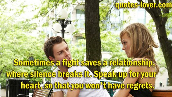 Sometimes a fight saves a relationship, where silence breaks it. Speak up for your heart, so that you wont regret it.