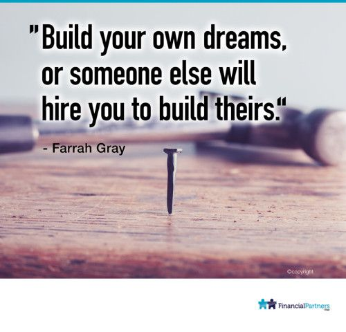 """""""Build your own dreams or someone else will hire you to build theirs"""" ~ Farrah Gray"""