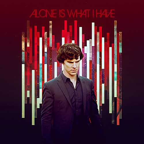 Alone is what I have. Sherlock