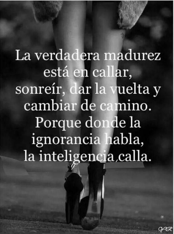 La verdadera madurez está en callar, sonreír, dar la vuelta y cambiar de camino. Porque donde la ignorancia habla, la inteligencia calla. #Frases: