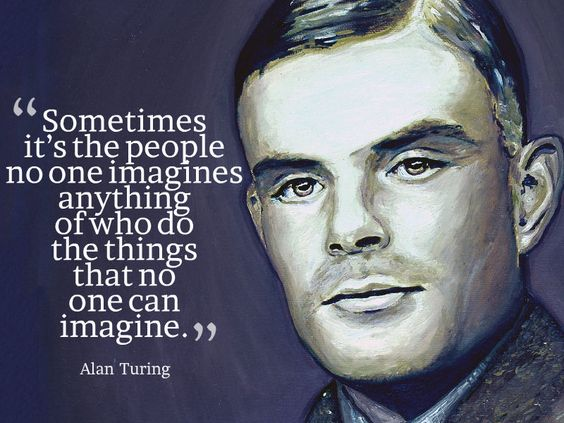 """""""Sometimes it's the people no one imagines anything of who do the things that no one can imagine."""" ~ Alan Turing - Quotesville.Net"""