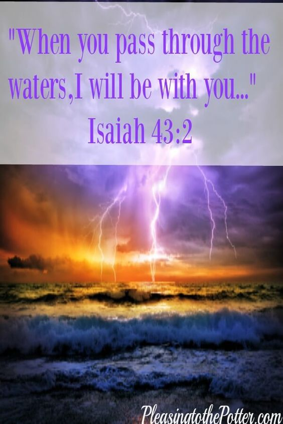 God will bring us through the storm. Isaiah 43:2: