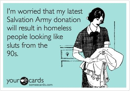 I'm worried that my latest Salvation Army donation will result in homeless people looking like sluts from the 90s.: