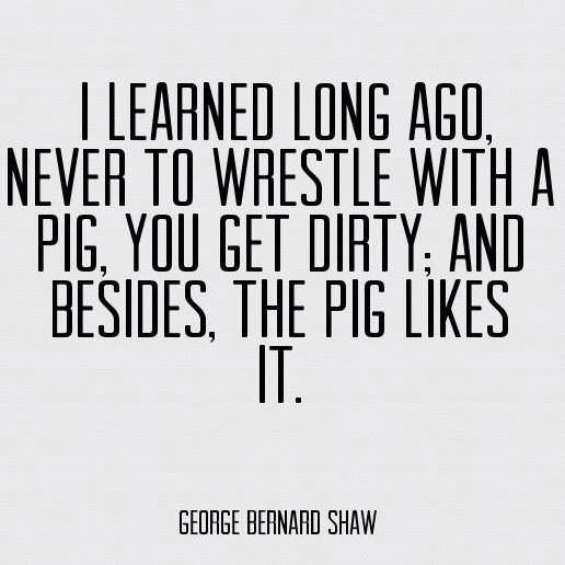 TRUE! Funny quotes pig be nice mean people George Bernard Shaw integrity be strong high road