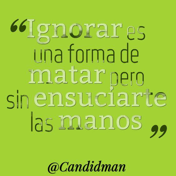 """""""Ignorar es una forma de matar pero sin ensuciarte las manos"""". #Citas #Frases @Candidman"""