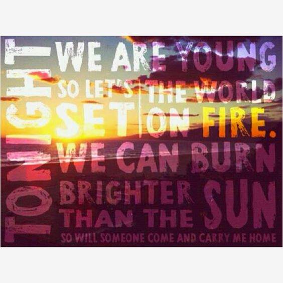Tonight, we are young. So let's set the world on fire, we can burn brighter than the sunnn! <3