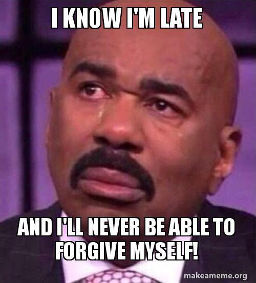 I Know I M Late And I Ll Never Be Able To Forgive Myself Steve Late Bd Forgive Me Forgiveness Memes