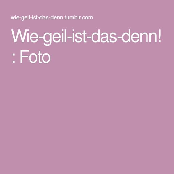 Wie-geil-ist-das-denn! : Foto