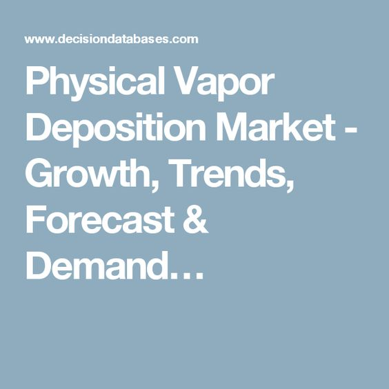 Physical Vapor Deposition Market - Growth, Trends, Forecast & Demand…