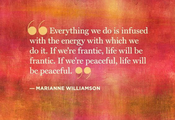 """""""Everything we do is unfused with the energy with which we do it. If we're frantic, life will be frantic. If we're peaceful, life will be peaceful."""" ~ Marianne Williamson. Your energy spreads outward & affects everyone & everything around you... be mindful of what you bring.   . . . .   ღTrish W ~ http://www.pinterest.com/trishw/  . . . ."""