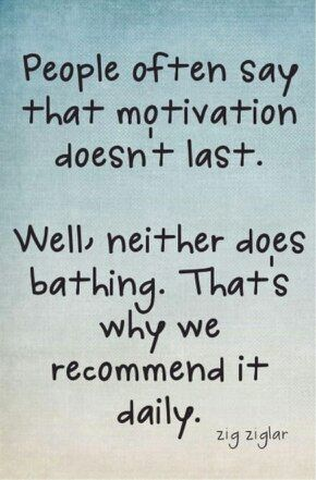 People often say that motivation doesn't last. Well, Neither does bathing. That's why we recommend it daily. Zig Ziglar quote