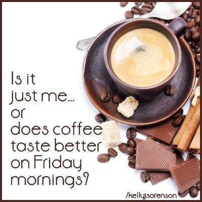 What's your vote? Coffee better on Friday or Saturday? -- My vote is Saturday - Definitely Saturday.  EVERYDAY