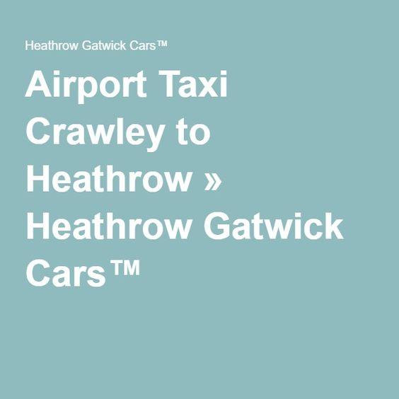 Airport Taxi Crawley to Heathrow » Heathrow Gatwick Cars™