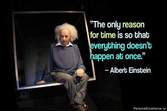 """The only reason for time is so that everything doesn't happen at once."" ~ Albert Einstein"