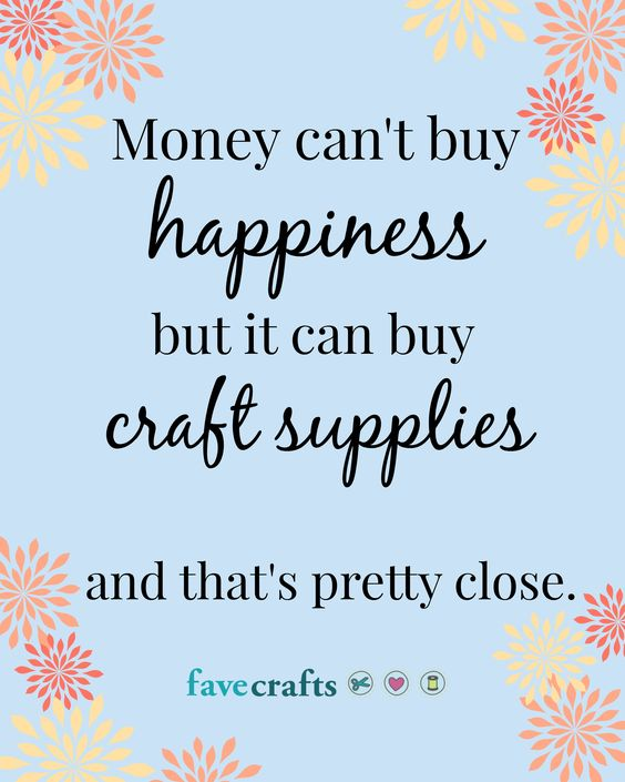 Money can't buy happiness, but it can buy craft supplies  and that's pretty close.: