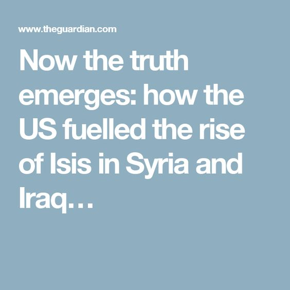 Now the truth emerges: how the US fuelled the rise of Isis in Syria and Iraq…