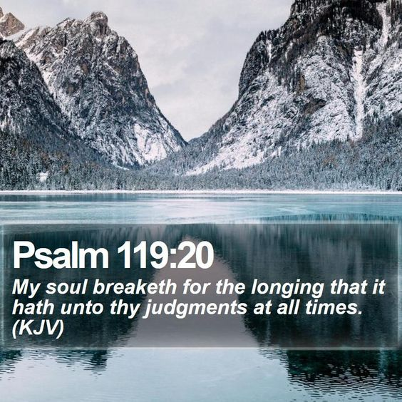 http://www.bible-sms.com/bible-texts/bible-verse-of-the-day-social-media.php?verse=Psalm+119:20 Psalm 119:20 - My soul breaketh for the longing that it hath unto thy judgments at all times....