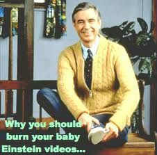 Why I love Mister Rogers and why you should burn your baby Einstein videos
