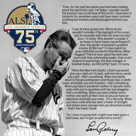 Lou Gehrig's speech on the 4th of July 1939. Despite the statistics that may state otherwise and that are misleading because his career was cut short, Lou Gerhig was the greatest Yankee who ever put on that uniform. May he always be remembered for what he still represents in spirit: THE PRIDE OF THE YANKEES. Every Yankee should remember him and follow his legacy.