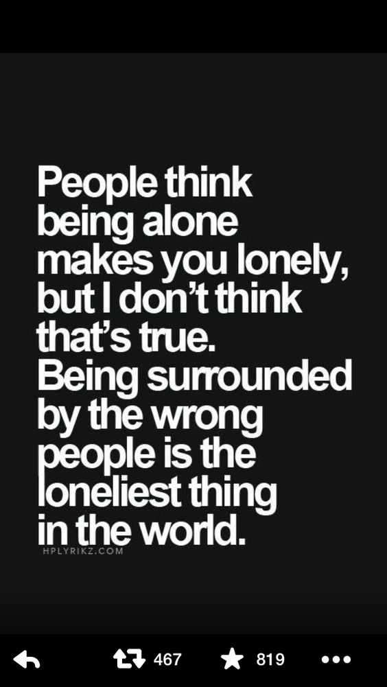 Absolutely true! Nothing worse than being with someone and feeling completely alone