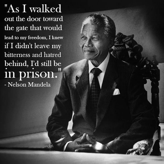 """As I walked out the door toward the gate that would lead to my freedom, I knew if I didn't leave my bitterness and hatred behind, I'd still be in prison.""  ― Nelson Mandela"
