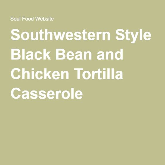 Southwestern Style Black Bean and Chicken Tortilla Casserole