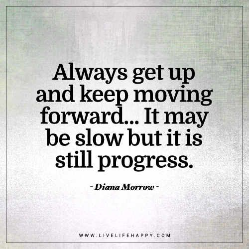 Always Get Up And Keep Moving Forward Live Life Happy Keep Moving Forward Quotes Progress Quotes Quotes To Live By